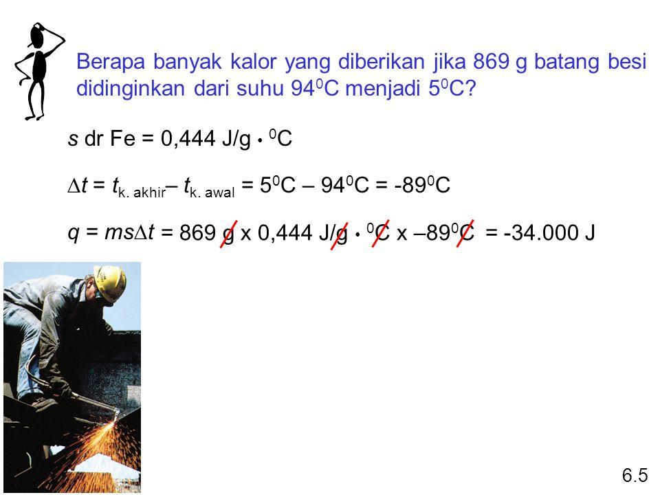 Berapa banyak kalor yang diberikan jika 869 g batang besi didinginkan dari suhu 94 0 C menjadi 5 0 C? s dr Fe = 0,444 J/g 0 C  t = t k. akhir – t k.