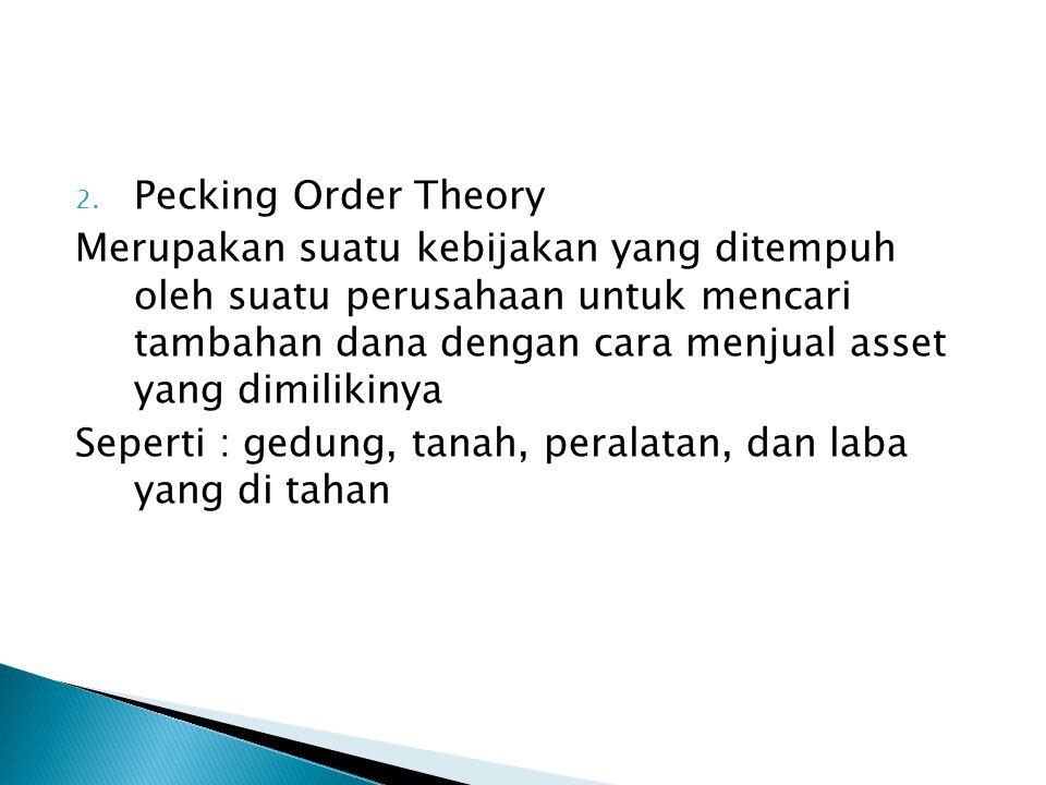 2. Pecking Order Theory Merupakan suatu kebijakan yang ditempuh oleh suatu perusahaan untuk mencari tambahan dana dengan cara menjual asset yang dimil