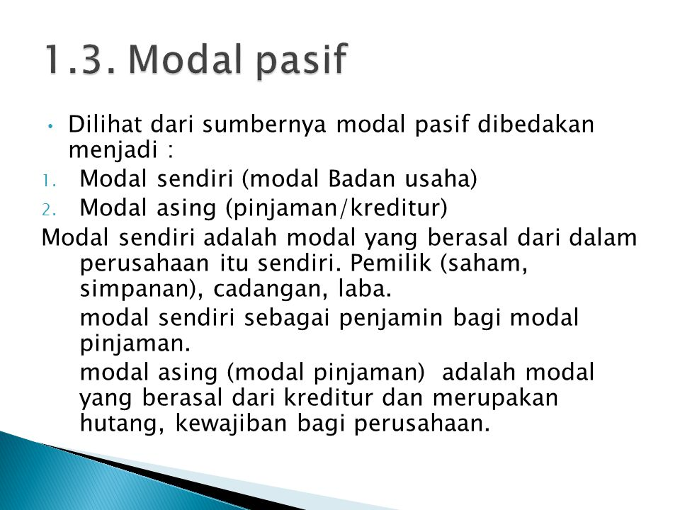 Dilihat dari sumbernya modal pasif dibedakan menjadi : 1. Modal sendiri (modal Badan usaha) 2. Modal asing (pinjaman/kreditur) Modal sendiri adalah mo