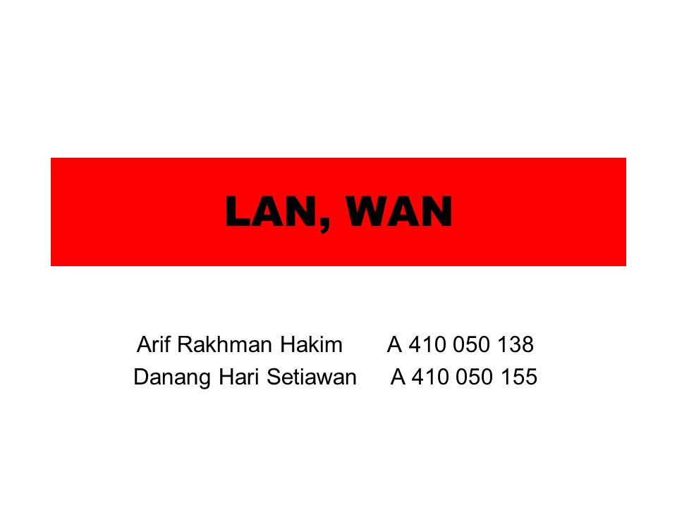 LAN, WAN Arif Rakhman Hakim A 410 050 138 Danang Hari Setiawan A 410 050 155