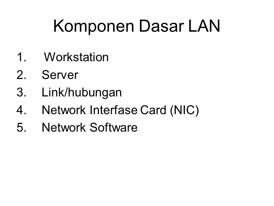 Komponen Dasar LAN 1.Workstation 2. Server 3. Link/hubungan 4. Network Interfase Card (NIC) 5. Network Software