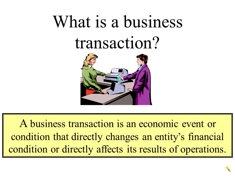 What is a business transaction? A business transaction is an economic event or condition that directly changes an entity's financial condition or dire