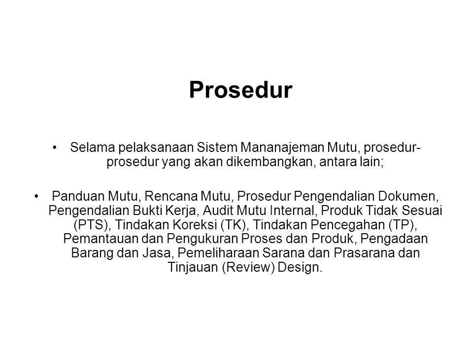 Prosedur Selama pelaksanaan Sistem Mananajeman Mutu, prosedur- prosedur yang akan dikembangkan, antara lain; Panduan Mutu, Rencana Mutu, Prosedur Pengendalian Dokumen, Pengendalian Bukti Kerja, Audit Mutu Internal, Produk Tidak Sesuai (PTS), Tindakan Koreksi (TK), Tindakan Pencegahan (TP), Pemantauan dan Pengukuran Proses dan Produk, Pengadaan Barang dan Jasa, Pemeliharaan Sarana dan Prasarana dan Tinjauan (Review) Design.
