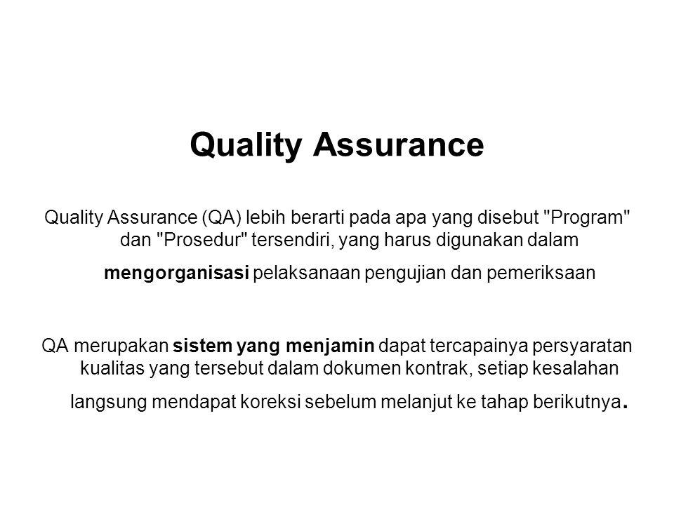 Quality Assurance Quality Assurance (QA) lebih berarti pada apa yang disebut Program dan Prosedur tersendiri, yang harus digunakan dalam mengorganisasi pelaksanaan pengujian dan pemeriksaan QA merupakan sistem yang menjamin dapat tercapainya persyaratan kualitas yang tersebut dalam dokumen kontrak, setiap kesalahan langsung mendapat koreksi sebelum melanjut ke tahap berikutnya.