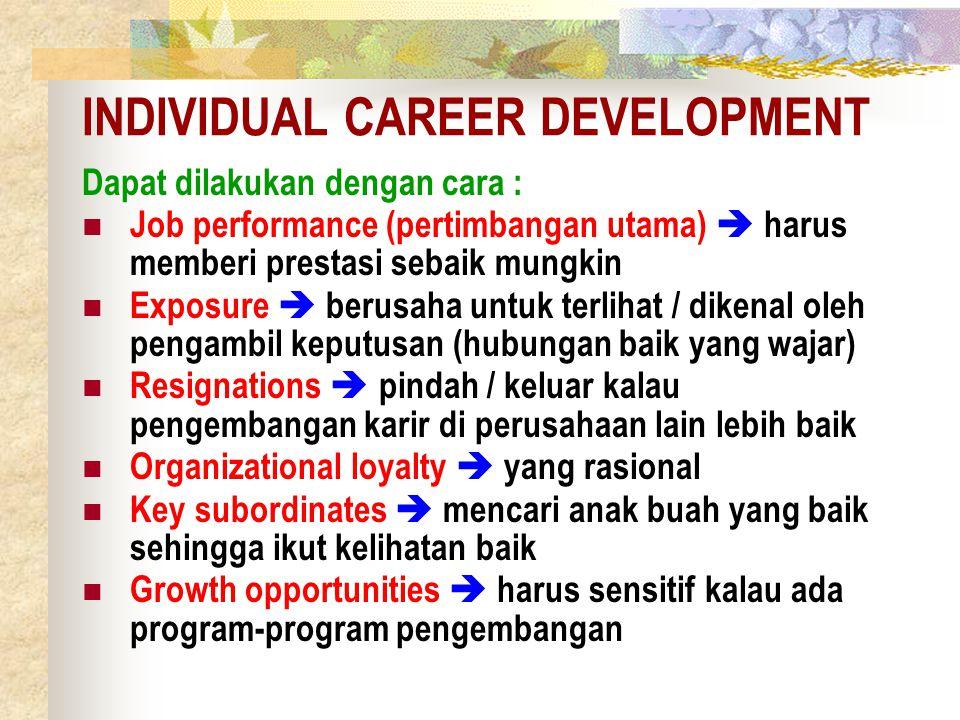 INDIVIDUAL CAREER DEVELOPMENT Dapat dilakukan dengan cara : Job performance (pertimbangan utama)  harus memberi prestasi sebaik mungkin Exposure  be