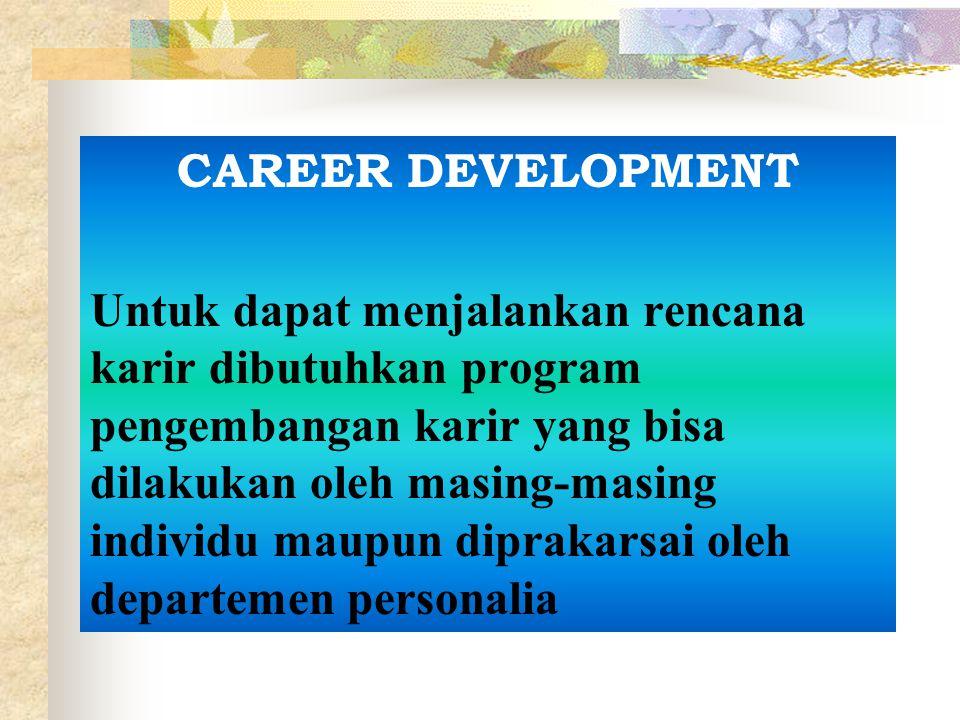 CAREER DEVELOPMENT Untuk dapat menjalankan rencana karir dibutuhkan program pengembangan karir yang bisa dilakukan oleh masing-masing individu maupun