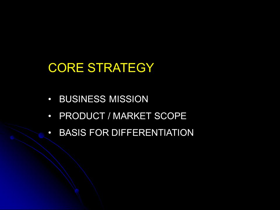 CORE STRATEGY BUSINESS MISSION PRODUCT / MARKET SCOPE BASIS FOR DIFFERENTIATION