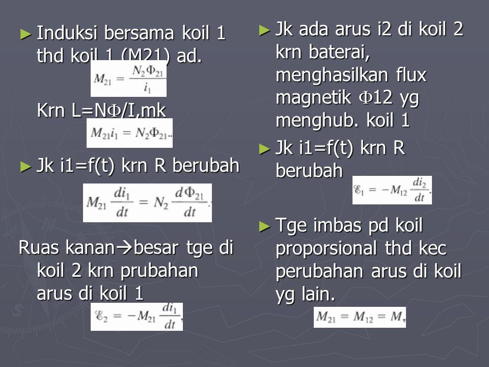 ► Induksi bersama koil 1 thd koil 1 (M21) ad. Krn L=N  /I,mk ► Jk i1=f(t) krn R berubah Ruas kanan  besar tge di koil 2 krn prubahan arus di koil 1