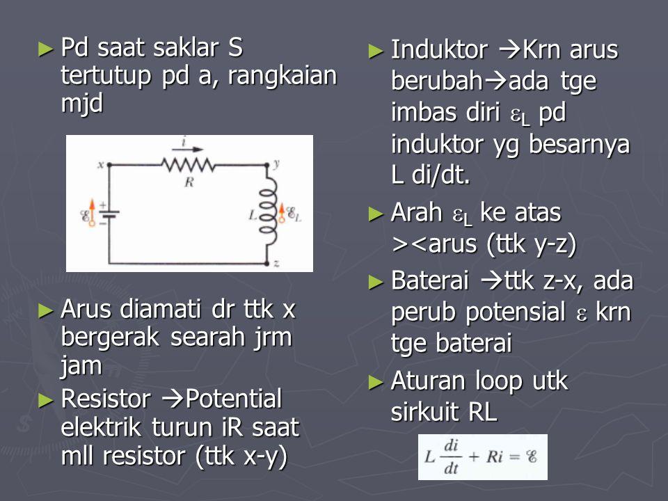 ► Pd saat saklar S tertutup pd a, rangkaian mjd ► Arus diamati dr ttk x bergerak searah jrm jam ► Resistor  Potential elektrik turun iR saat mll resi
