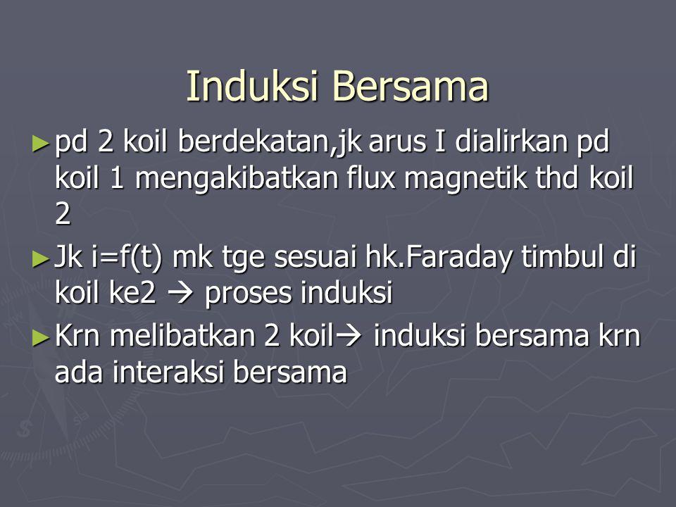 Induksi Bersama ► pd 2 koil berdekatan,jk arus I dialirkan pd koil 1 mengakibatkan flux magnetik thd koil 2 ► Jk i=f(t) mk tge sesuai hk.Faraday timbu