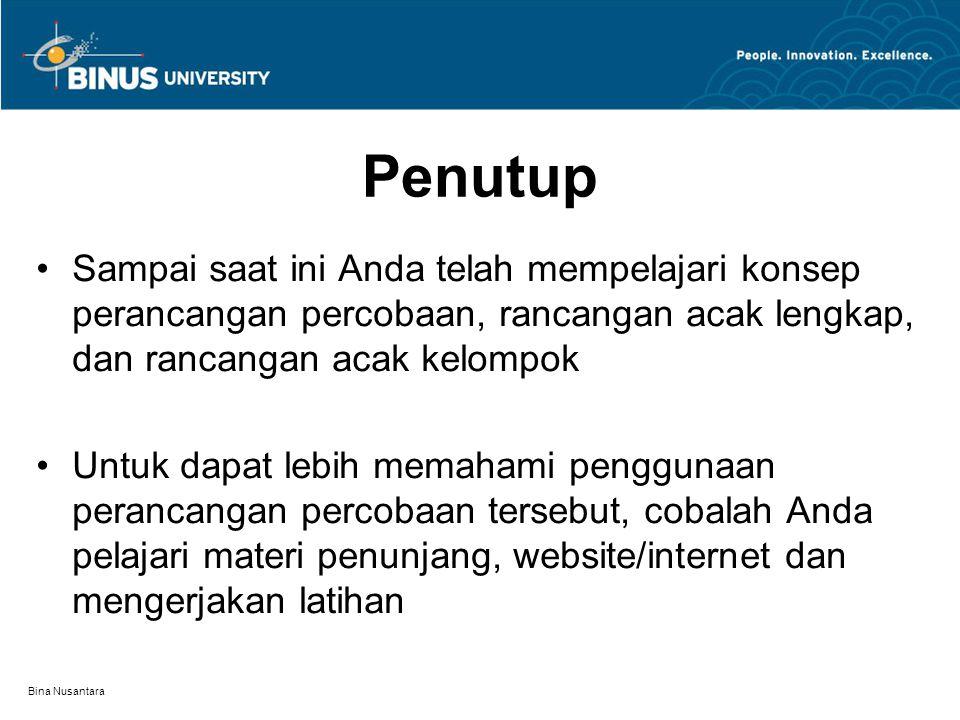 Bina Nusantara Penutup Sampai saat ini Anda telah mempelajari konsep perancangan percobaan, rancangan acak lengkap, dan rancangan acak kelompok Untuk dapat lebih memahami penggunaan perancangan percobaan tersebut, cobalah Anda pelajari materi penunjang, website/internet dan mengerjakan latihan