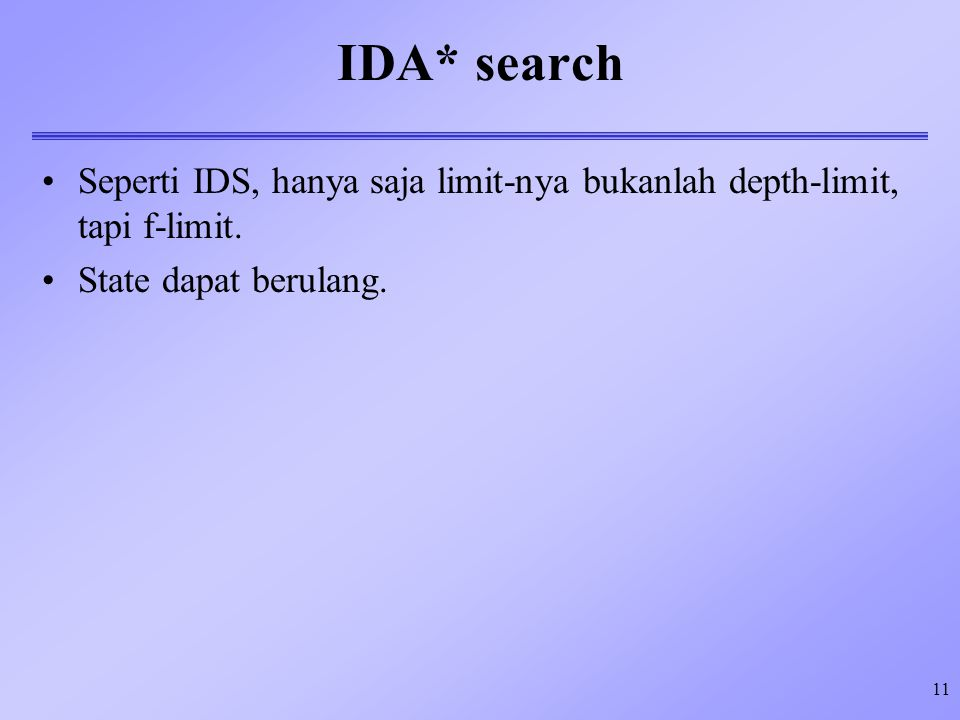 11 IDA* search Seperti IDS, hanya saja limit-nya bukanlah depth-limit, tapi f-limit.