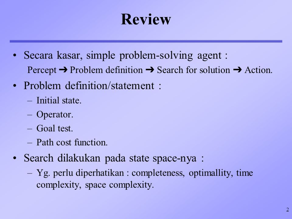 2 Review Secara kasar, simple problem-solving agent : Percept  Problem definition  Search for solution  Action.