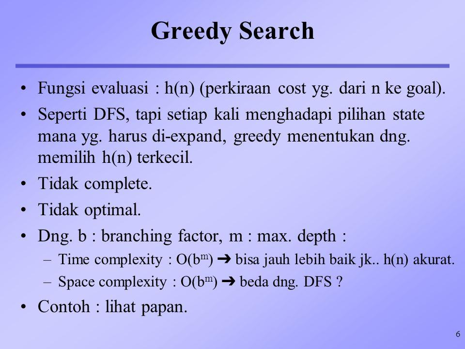 6 Greedy Search Fungsi evaluasi : h(n) (perkiraan cost yg. dari n ke goal). Seperti DFS, tapi setiap kali menghadapi pilihan state mana yg. harus di-e