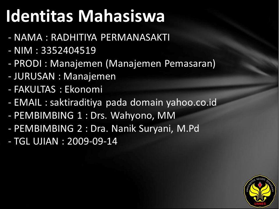 Identitas Mahasiswa - NAMA : RADHITIYA PERMANASAKTI - NIM : 3352404519 - PRODI : Manajemen (Manajemen Pemasaran) - JURUSAN : Manajemen - FAKULTAS : Ekonomi - EMAIL : saktiraditiya pada domain yahoo.co.id - PEMBIMBING 1 : Drs.