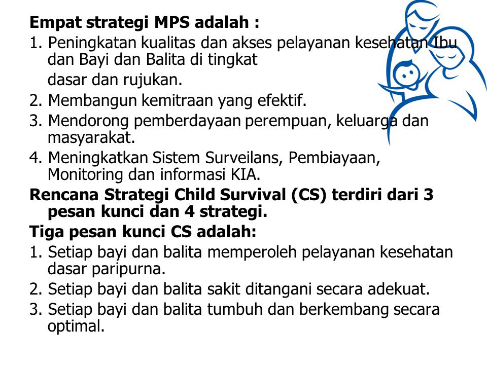 Empat strategi MPS adalah : 1. Peningkatan kualitas dan akses pelayanan kesehatan Ibu dan Bayi dan Balita di tingkat dasar dan rujukan. 2. Membangun k