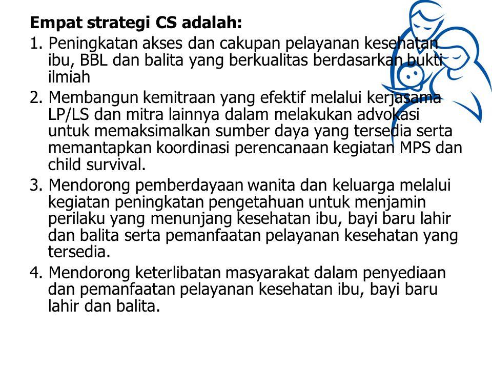 Empat strategi CS adalah: 1. Peningkatan akses dan cakupan pelayanan kesehatan ibu, BBL dan balita yang berkualitas berdasarkan bukti ilmiah 2. Memban