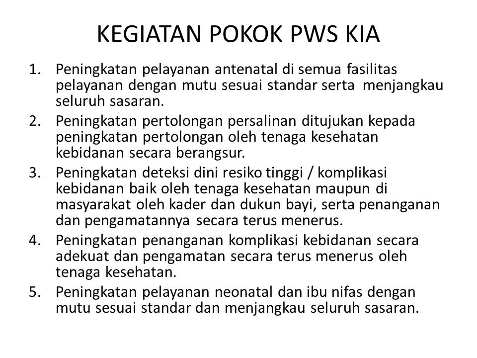 KEGIATAN POKOK PWS KIA 1.Peningkatan pelayanan antenatal di semua fasilitas pelayanan dengan mutu sesuai standar serta menjangkau seluruh sasaran. 2.P