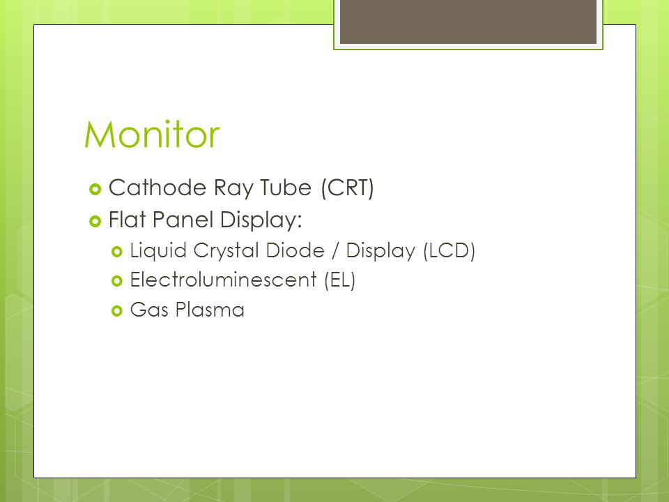 Monitor  Cathode Ray Tube (CRT)  Flat Panel Display:  Liquid Crystal Diode / Display (LCD)  Electroluminescent (EL)  Gas Plasma
