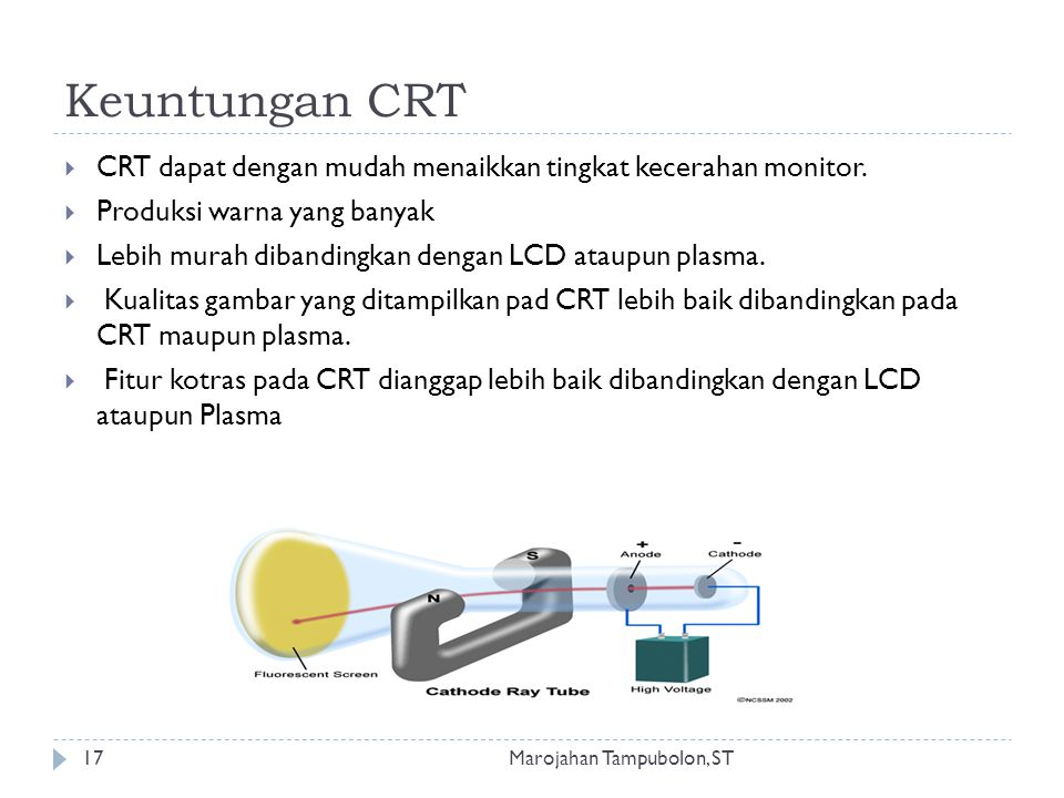 Keuntungan CRT  CRT dapat dengan mudah menaikkan tingkat kecerahan monitor.  Produksi warna yang banyak  Lebih murah dibandingkan dengan LCD ataupu