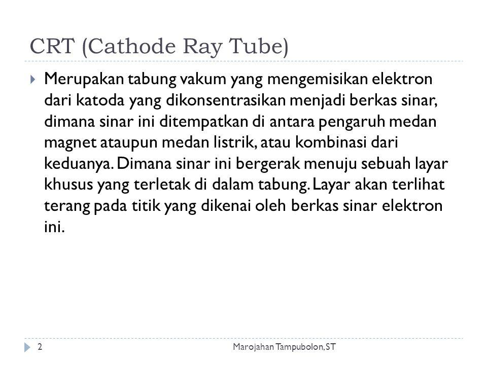 CRT (Cathode Ray Tube)  Merupakan tabung vakum yang mengemisikan elektron dari katoda yang dikonsentrasikan menjadi berkas sinar, dimana sinar ini ditempatkan di antara pengaruh medan magnet ataupun medan listrik, atau kombinasi dari keduanya.