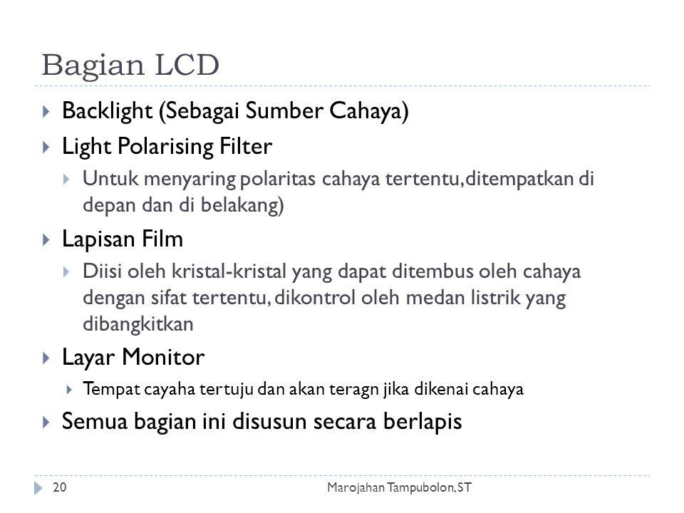 Bagian LCD Marojahan Tampubolon, ST20  Backlight (Sebagai Sumber Cahaya)  Light Polarising Filter  Untuk menyaring polaritas cahaya tertentu,ditempatkan di depan dan di belakang)  Lapisan Film  Diisi oleh kristal-kristal yang dapat ditembus oleh cahaya dengan sifat tertentu, dikontrol oleh medan listrik yang dibangkitkan  Layar Monitor  Tempat cayaha tertuju dan akan teragn jika dikenai cahaya  Semua bagian ini disusun secara berlapis
