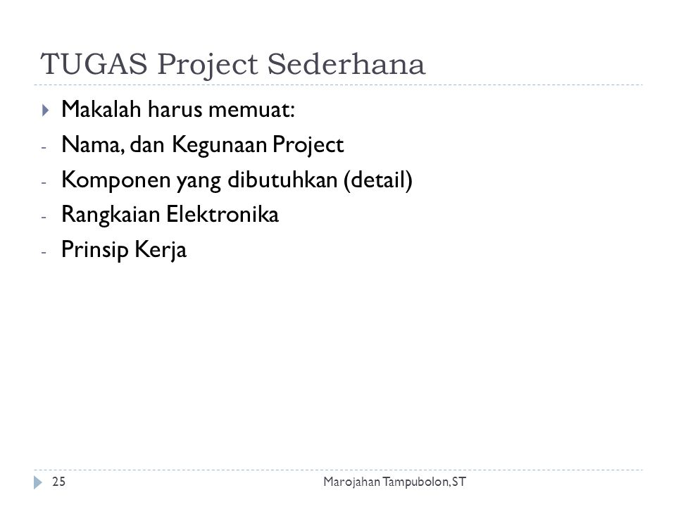 TUGAS Project Sederhana  Makalah harus memuat: - Nama, dan Kegunaan Project - Komponen yang dibutuhkan (detail) - Rangkaian Elektronika - Prinsip Kerja 25Marojahan Tampubolon, ST