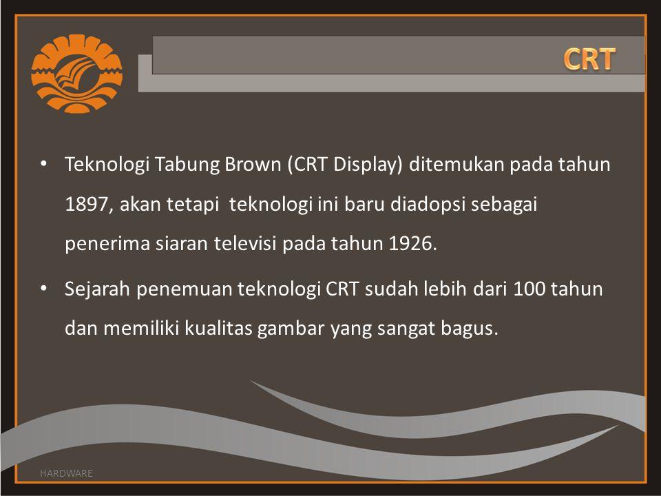 Teknologi Tabung Brown (CRT Display) ditemukan pada tahun 1897, akan tetapi teknologi ini baru diadopsi sebagai penerima siaran televisi pada tahun 19