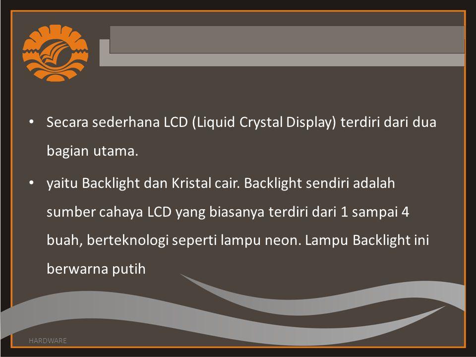 Secara sederhana LCD (Liquid Crystal Display) terdiri dari dua bagian utama. yaitu Backlight dan Kristal cair. Backlight sendiri adalah sumber cahaya