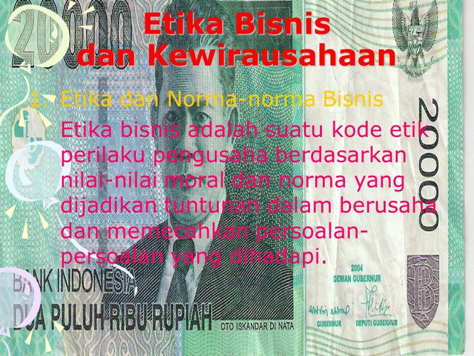 Etika Bisnis dan Kewirausahaan 1.Etika dan Norma-norma Bisnis Etika bisnis adalah suatu kode etik perilaku pengusaha berdasarkan nilai-nilai moral dan norma yang dijadikan tuntunan dalam berusaha dan memecahkan persoalan- persoalan yang dihadapi.