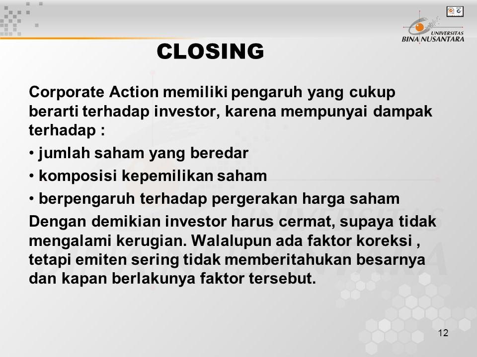 12 CLOSING Corporate Action memiliki pengaruh yang cukup berarti terhadap investor, karena mempunyai dampak terhadap : jumlah saham yang beredar komposisi kepemilikan saham berpengaruh terhadap pergerakan harga saham Dengan demikian investor harus cermat, supaya tidak mengalami kerugian.