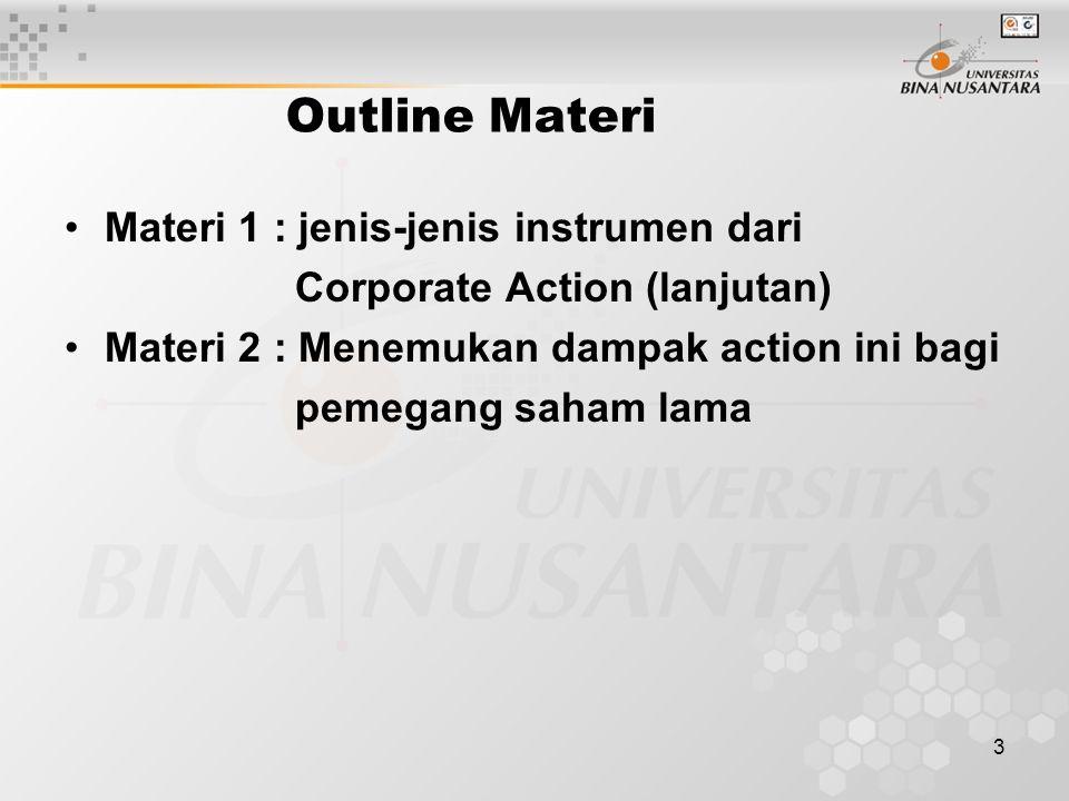 3 Outline Materi Materi 1 : jenis-jenis instrumen dari Corporate Action (lanjutan) Materi 2 : Menemukan dampak action ini bagi pemegang saham lama