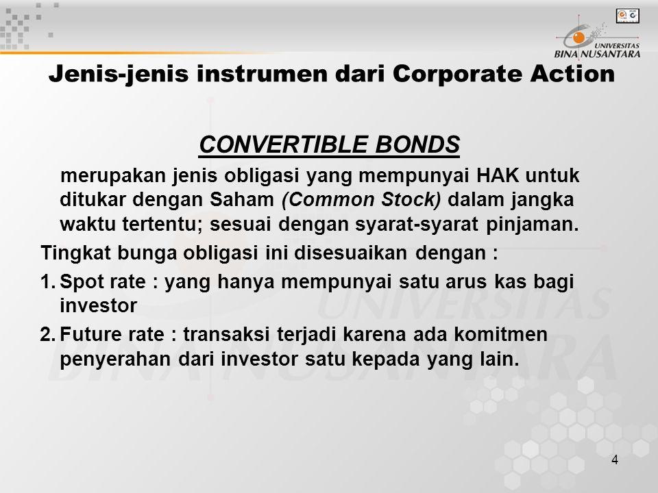 4 Jenis-jenis instrumen dari Corporate Action CONVERTIBLE BONDS merupakan jenis obligasi yang mempunyai HAK untuk ditukar dengan Saham (Common Stock) dalam jangka waktu tertentu; sesuai dengan syarat-syarat pinjaman.