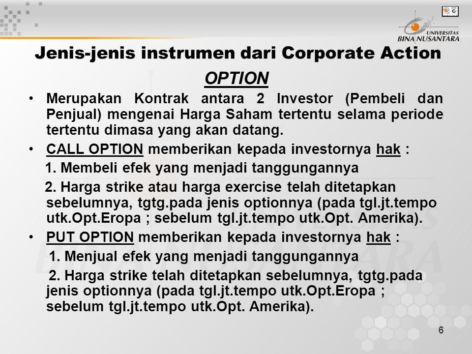 6 Jenis-jenis instrumen dari Corporate Action OPTION Merupakan Kontrak antara 2 Investor (Pembeli dan Penjual) mengenai Harga Saham tertentu selama periode tertentu dimasa yang akan datang.