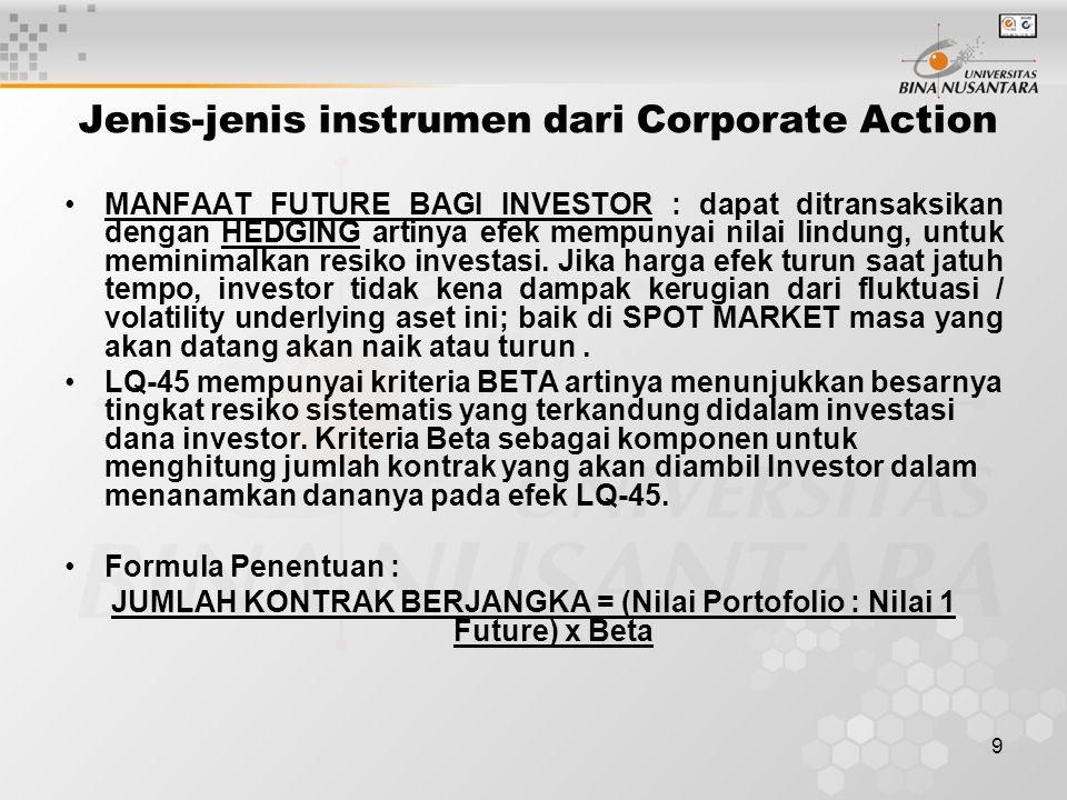 9 Jenis-jenis instrumen dari Corporate Action MANFAAT FUTURE BAGI INVESTOR : dapat ditransaksikan dengan HEDGING artinya efek mempunyai nilai lindung, untuk meminimalkan resiko investasi.