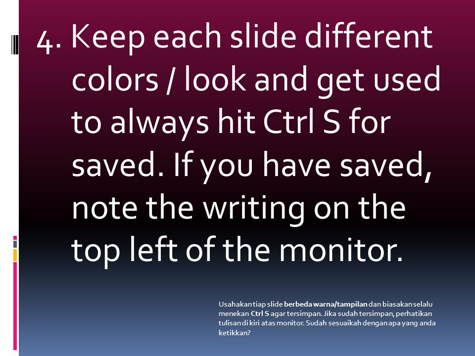 4. Keep each slide different colors / look and get used to always hit Ctrl S for saved.