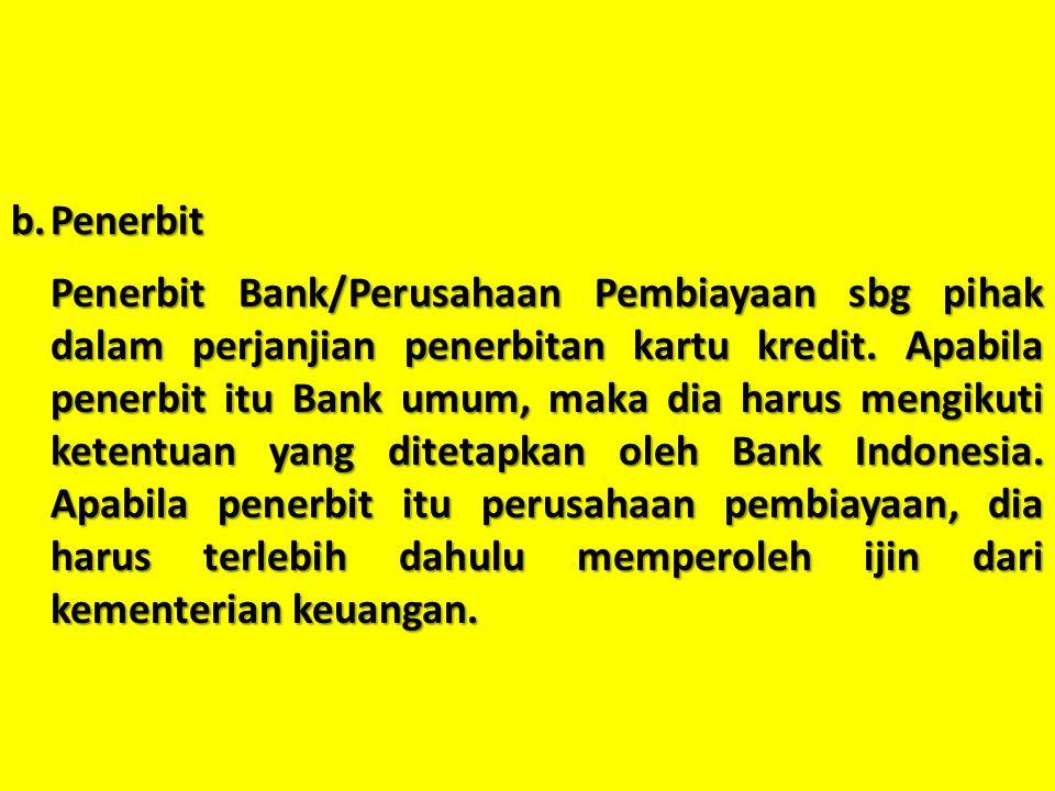 b.Penerbit Penerbit Bank/Perusahaan Pembiayaan sbg pihak dalam perjanjian penerbitan kartu kredit. Apabila penerbit itu Bank umum, maka dia harus meng