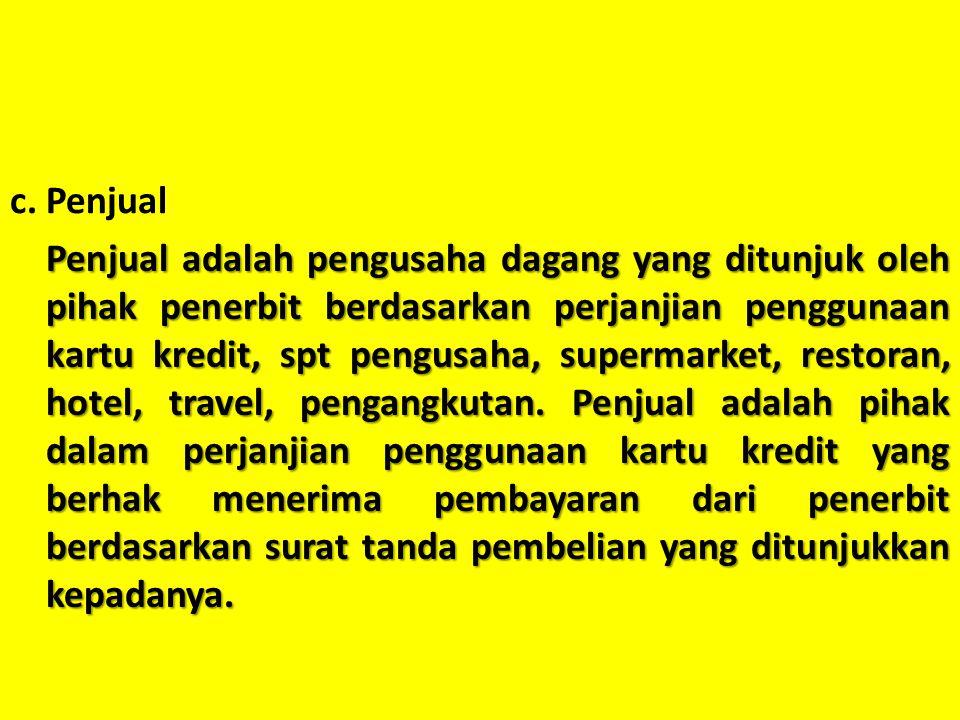 c.Penjual Penjual adalah pengusaha dagang yang ditunjuk oleh pihak penerbit berdasarkan perjanjian penggunaan kartu kredit, spt pengusaha, supermarket