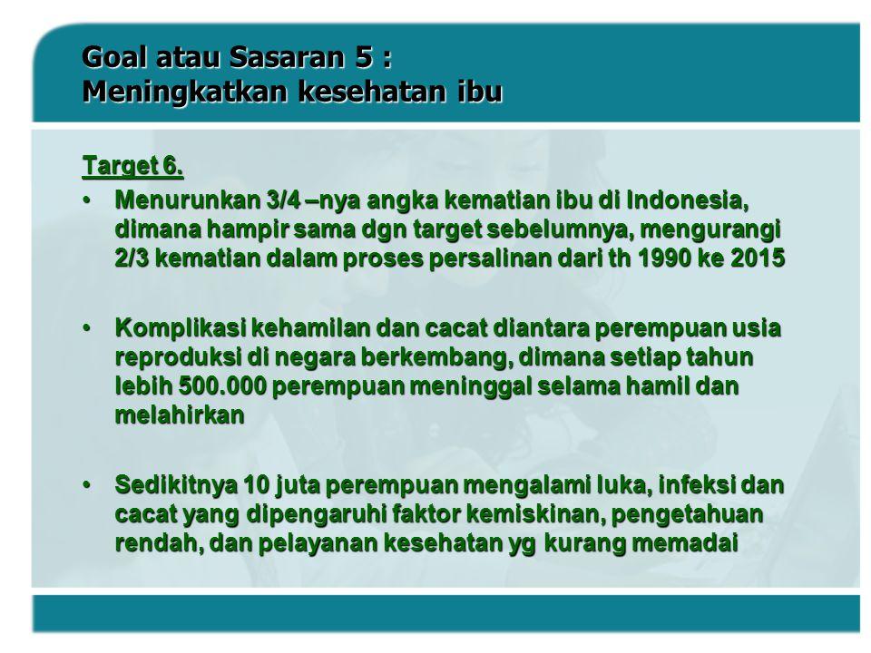 Goal atau Sasaran 5 : Meningkatkan kesehatan ibu Target 6. Menurunkan 3/4 –nya angka kematian ibu di Indonesia, dimana hampir sama dgn target sebelumn