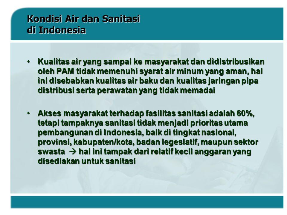Kondisi Air dan Sanitasi di Indonesia Kualitas air yang sampai ke masyarakat dan didistribusikan oleh PAM tidak memenuhi syarat air minum yang aman, h