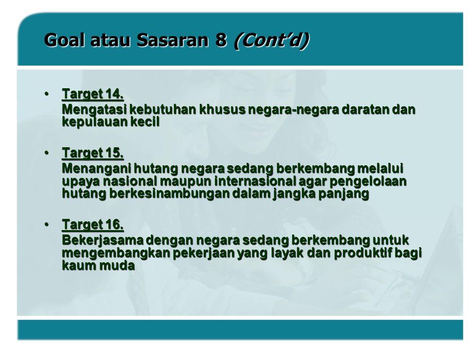 Goal atau Sasaran 8 (Cont'd) Target 14.Target 14. Mengatasi kebutuhan khusus negara-negara daratan dan kepulauan kecil Target 15.Target 15. Menangani