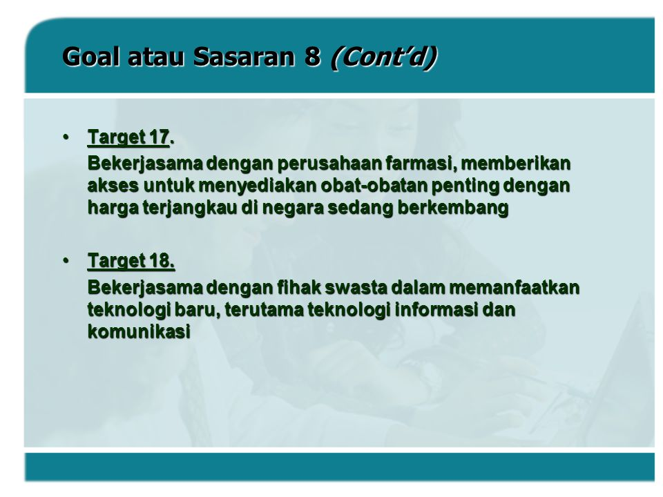 Goal atau Sasaran 8 (Cont'd) Target 17.Target 17. Bekerjasama dengan perusahaan farmasi, memberikan akses untuk menyediakan obat-obatan penting dengan