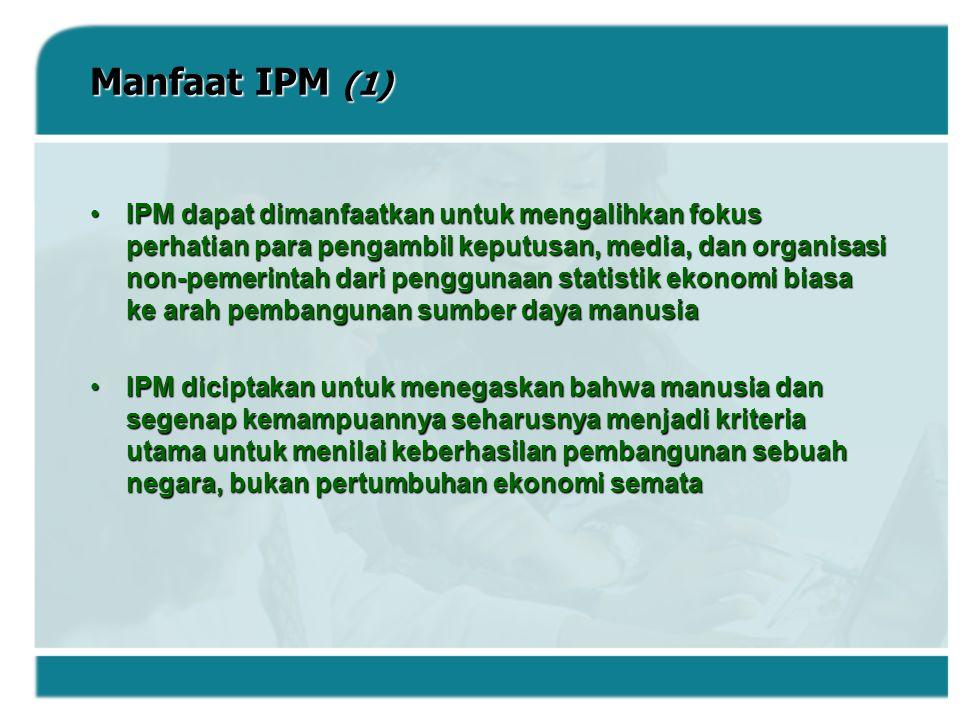 Manfaat IPM (1) IPM dapat dimanfaatkan untuk mengalihkan fokus perhatian para pengambil keputusan, media, dan organisasi non-pemerintah dari penggunaa