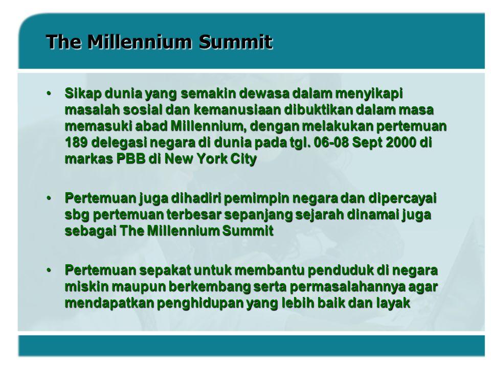 Millennium Development Goals Pertemuan The Millennium Summit menyepakati 8 tujuan umum bersama yang dikenal dengan sebutan Millennium Development Goals (MDGs) dengan target waktu untuk pencapaiannya tahun 2015 :Pertemuan The Millennium Summit menyepakati 8 tujuan umum bersama yang dikenal dengan sebutan Millennium Development Goals (MDGs) dengan target waktu untuk pencapaiannya tahun 2015 : - menghapuskan kemiskinan dan kelaparan - pencapaian pendidikan dasar scr universal - mengembangkan kesetaraan gender - mengurangi tingkat kematian bayi dan anak - meningkat kesehatan ibu - penanganan wabah penyakit - berlanjutnya pembangunan lingkungan - kemitraan global untuk pembangunan