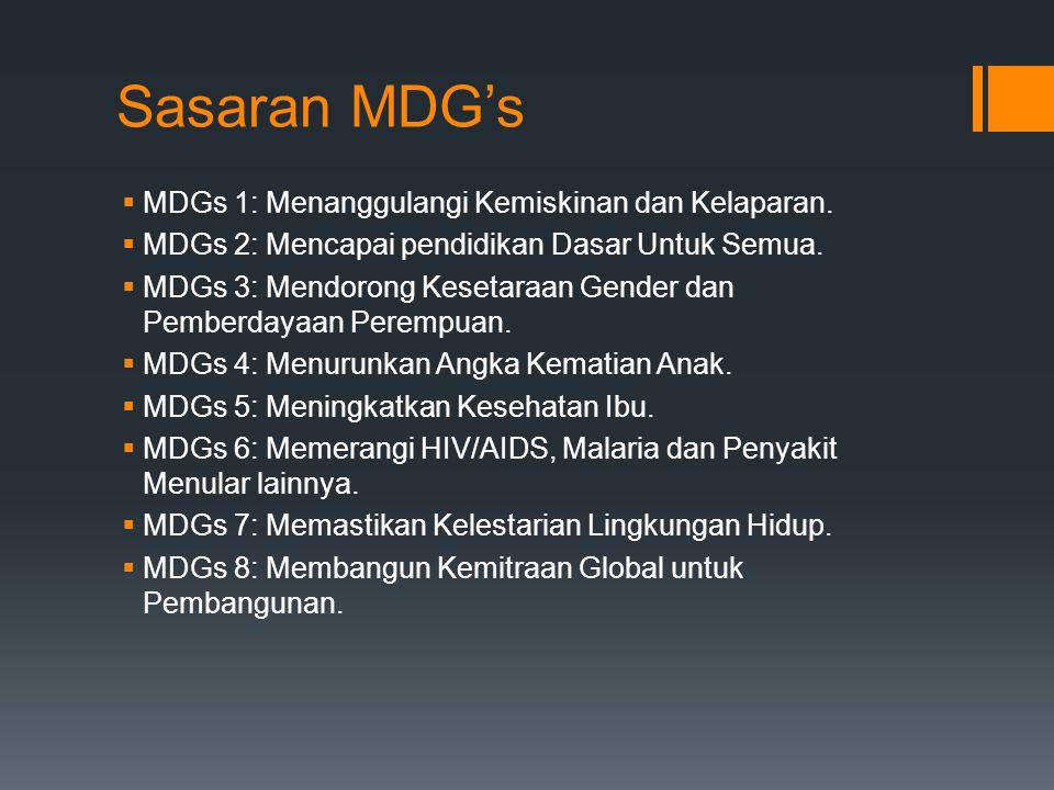Sasaran MDG's  MDGs 1: Menanggulangi Kemiskinan dan Kelaparan.  MDGs 2: Mencapai pendidikan Dasar Untuk Semua.  MDGs 3: Mendorong Kesetaraan Gender