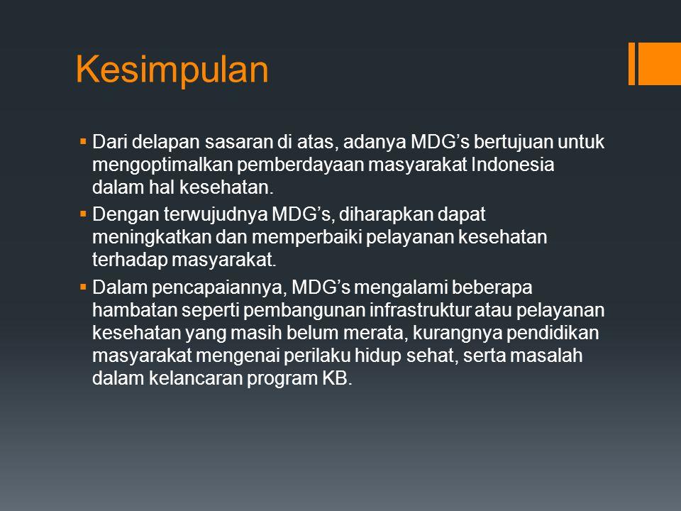 Kesimpulan  Dari delapan sasaran di atas, adanya MDG's bertujuan untuk mengoptimalkan pemberdayaan masyarakat Indonesia dalam hal kesehatan.  Dengan