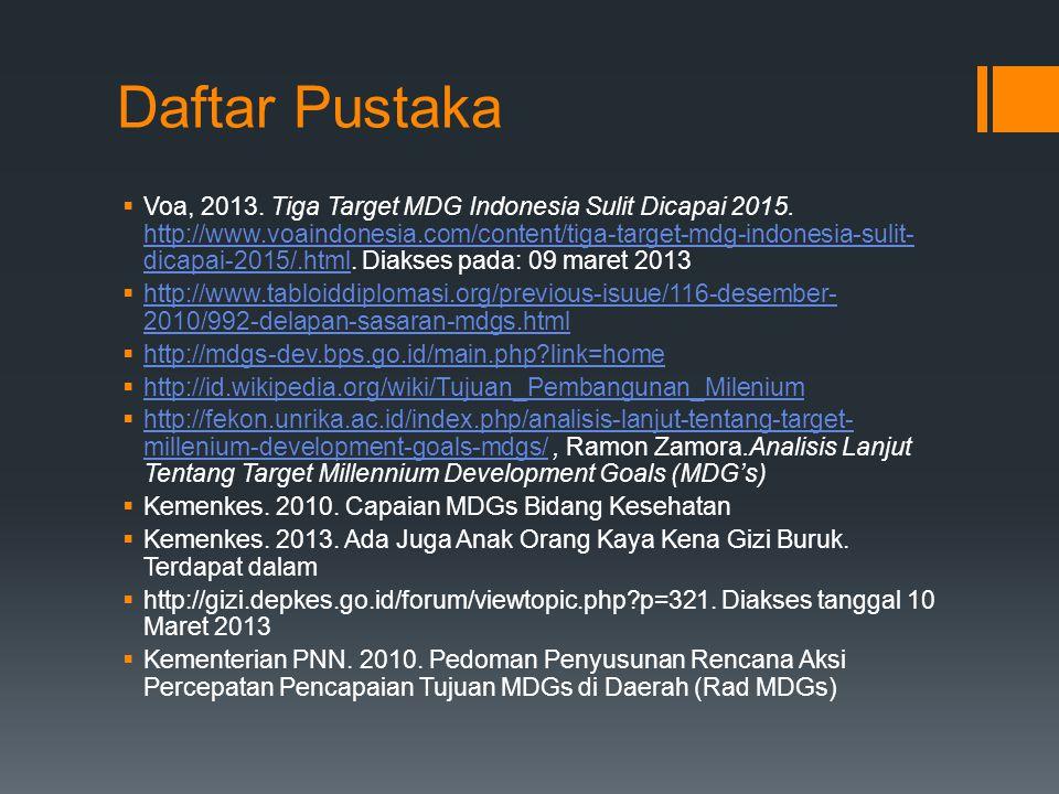 Daftar Pustaka  Voa, 2013. Tiga Target MDG Indonesia Sulit Dicapai 2015. http://www.voaindonesia.com/content/tiga-target-mdg-indonesia-sulit- dicapai