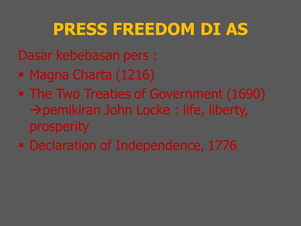 PRESS FREEDOM DI AS Dasar kebebasan pers :  Magna Charta (1216)  The Two Treaties of Government (1690)  pemikiran John Locke : life, liberty, prosp
