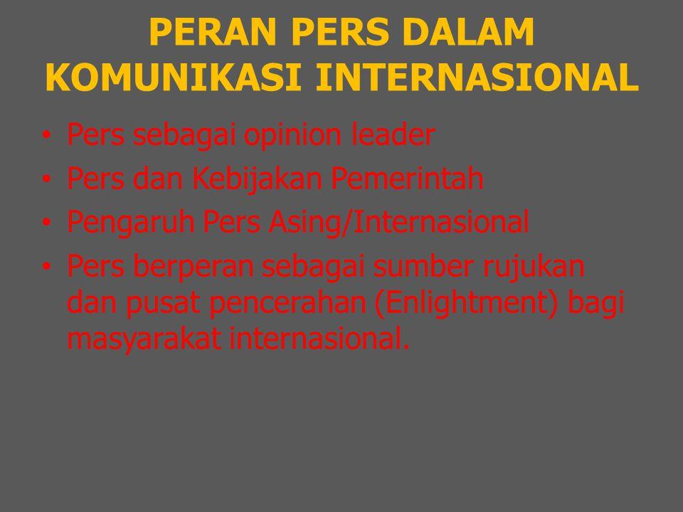 PERAN PERS DALAM KOMUNIKASI INTERNASIONAL Pers sebagai opinion leader Pers dan Kebijakan Pemerintah Pengaruh Pers Asing/Internasional Pers berperan sebagai sumber rujukan dan pusat pencerahan (Enlightment) bagi masyarakat internasional.