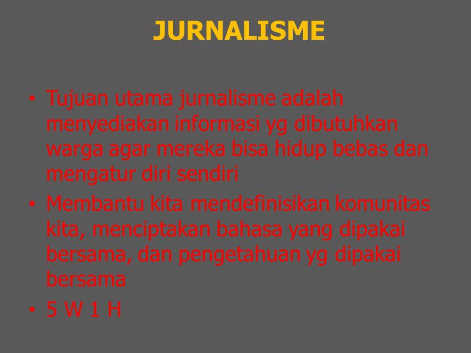 JURNALISME Tujuan utama jurnalisme adalah menyediakan informasi yg dibutuhkan warga agar mereka bisa hidup bebas dan mengatur diri sendiri Membantu kita mendefinisikan komunitas kita, menciptakan bahasa yang dipakai bersama, dan pengetahuan yg dipakai bersama 5 W 1 H